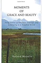 Moments of Grace and Beauty: Forty Stories of Kindness, Courage, and Generosity in a Troubled World Paperback