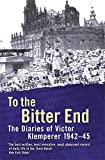 To The Bitter End: The Diaries of Victor Klemperer 1942-45: The Diaries of Victor Klemperer, 1942-1945: To the Bitter…