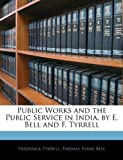 Public Works and the Public Service in India, by E Bell and F Tyrrell, Frederick Tyrrell and Thomas Evans Bell, 1145826946