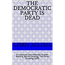 The Democratic Party is Dead: A Corporate Cash Addicted, Russian Blaming, Bernie Cheating, Tom Perez Choosing Coffin
