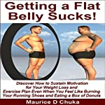 Getting a Flat Belly Sucks!: Discover How to Sustain Motivation for Your Weight Loss and Exercise Plan Even When You Feel like Burning Your Running Shoes and Eating a Box of Donuts | Maurice D. Chuka