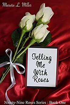 Telling Me With Roses (Ninety-Nine Roses Book 1) by [Miller, Mareta L.]