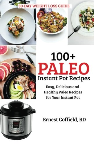 100+ Paleo Instant Pot Recipes: Easy, Delicious and Healthy Paleo Recipes for Your Instant Pot (Instant Pot Paleo Recipes) (Volume 1)