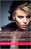 20 Ways To Look Like A Supermodel: Simple Tips for Fabulous Looks