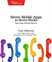 Seven Mobile Apps in Seven Weeks: Native Apps, Multiple Platforms