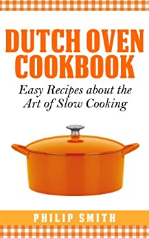 Dutch Oven Cookbook. Easy Recipes about the art of Slow Cooking by [Smith, Philip]