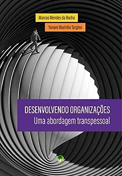 Desenvolvendo organizações: uma abordagem transpessoal por [Mendes da Rocha, Marcos, Marinho Targino, Yunare]