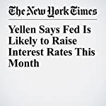 Yellen Says Fed Is Likely to Raise Interest Rates This Month | Binyamin Appelbaum