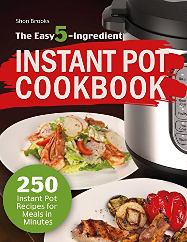 The Easy 5-Ingredient Instant Pot Cookbook: 250 Instant Pot Recipes for Meals in Minutes by Shon Brooks
