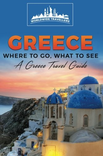 Greece: Where To Go, What To See - A Greece Travel Guide (Greece,Athens,Thessaloniki,Patras,Heraklion,Larissa,Volos) (Volume 1)