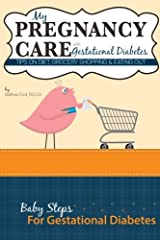 My Pregnancy Care With Gestational Diabetes: Tips On Diet, Grocery Shopping, and Eating Out (Baby Steps For Gestational Diabetes) (Volume 4) Paperback