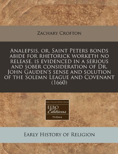 Download Analepsis, or, Saint Peters bonds abide for rhetorick worketh no release, is evidenced in a serious and sober consideration of Dr. John Gauden's sense ... of the Solemn League and Covenant (1660) PDF