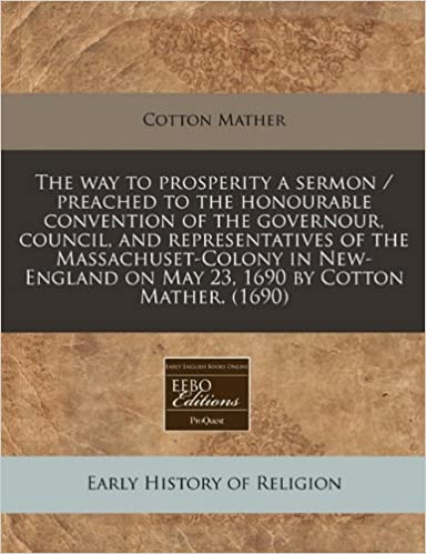 Book The way to prosperity a sermon / preached to the honourable convention of the governour, council, and representatives of the Massachuset-Colony in New-England on May 23, 1690 by Cotton Mather. (1690)
