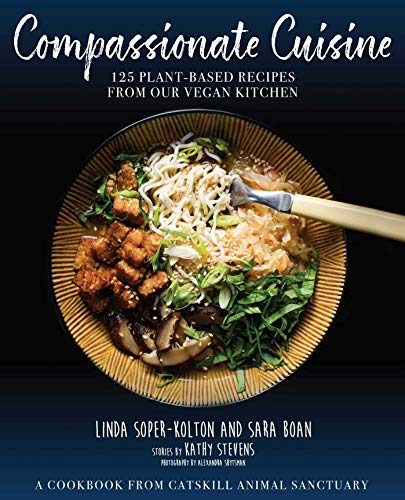 Compassionate Cuisine: 125 Plant-Based Recipes from Our Vegan Kitchen by Stevens Kathy, Catskill Animal Sanctuary n/a, Linda Soper-Kolton, Sara Boan