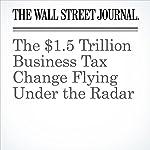 The $1.5 Trillion Business Tax Change Flying Under the Radar | Richard Rubin