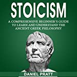 Stoicism: A Comprehensive Beginner's Guide to Learn and Understand the Ancient Greek Philosophy | Daniel Pratt