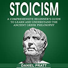 Stoicism: A Comprehensive Beginner's Guide to Learn and Understand the Ancient Greek Philosophy Audiobook by Daniel Pratt Narrated by William Bahl
