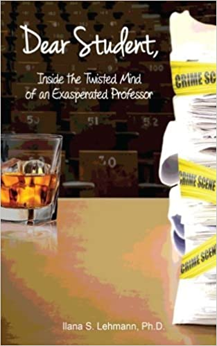 Dear Student: Inside the Twisted Mind of an Exasperated Professor by Ilana S Lehmann PhD (2015-02-11)