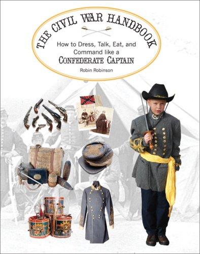 Download The Civil War Handbook: How to Dress, Talk, Eat, and Command Like a Confederate Captain (Civil War Handbooks series) pdf