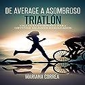 De Average a Asombroso Triatlon: Una Guia Completa Para Obtener Mejores Resultados Audiobook by Mariana Correa Narrated by Juan Huerfano