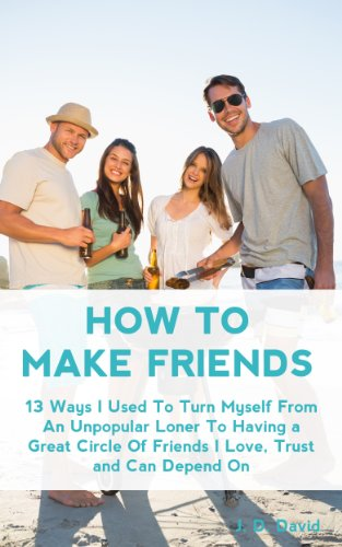 How to Make Friends: 13 Ways I Used To Turn Myself From An Unpopular Loner to Having A Great Circle of Friends That I Love, Trust and Can Depend On