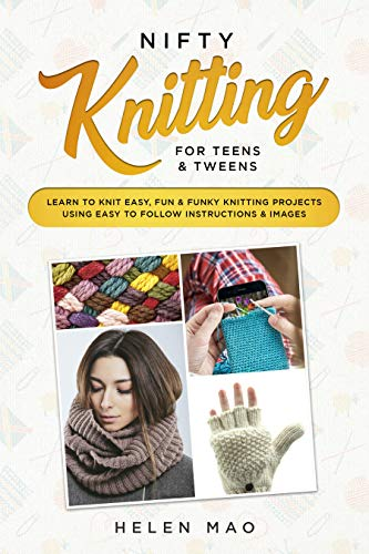 Nifty Knitting for Teens & Tweens: Learn to Knit Easy, Fun, and Funky Knitting Projects Using Easy to Follow Instructions & Images by [Mao, Helen]
