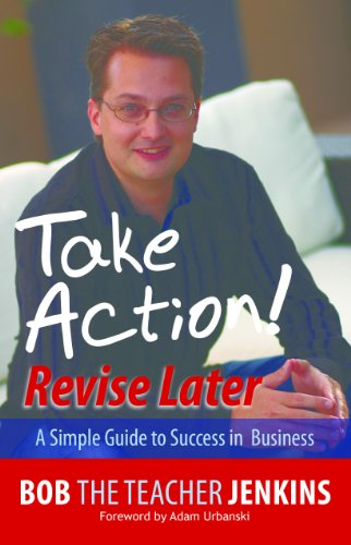 Take Action! Revise Later: A Simple Guide to Success in Business