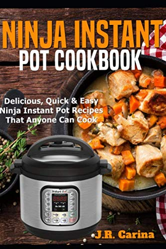 Ninja Instant Pot Cookbook: Delicious, Quick & Easy Ninja Instant Pot Recipes That Anyone Can Cook by J.R. Carina