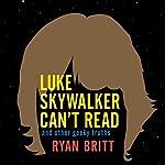Luke Skywalker Can't Read: And Other Geeky Truths | Ryan Britt