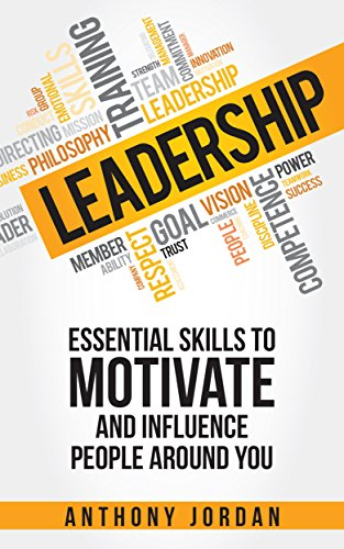 Leadership: Essential Skills to Motivate and Influence People Around You - Maximize Your Leadership Potential (Communication & Coaching, leadership for ... techniques, successful leadership) by [Jordan, Anthony]