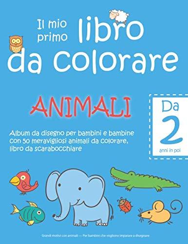 Il mio primo libro da colorare ANIMALI - Da 2 anni in poi - Album da disegno per bambini e bambine con 50 meravigliosi animali da colorare, libro da ... imparare a disegnare (Italian Edition)