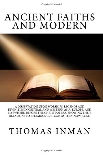 Download Ancient Faiths and Modern: A Dissertation upon Worships, Legends and Divinities In Central And Western Asia, Europe, And Elsewhere, Before The ... To Religious Customs As They Now Exist. ebook