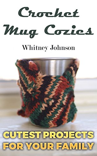 Crochet Mug Cozies: Cutest Projects for Your Family: (Crochet Stitches, Crochet Patterns)