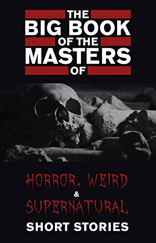 The Big Book of the Masters of Horror, Weird and Supernatural Short Stories: 120+ authors and 1000+ stories in one volume (KathartikaTM Classics)