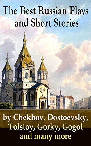 The Best Russian Plays and Short Stories by Chekhov, Dostoevsky, Tolstoy, Gorky, Gogol and many more: An All Time Favorite Collection from the Renowned ... Essays and Lectures on Russian Novelists)
