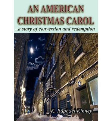 [ An American Christmas Carol: A Story of Conversion and Redemption [ AN AMERICAN CHRISTMAS CAROL: A STORY OF CONVERSION AND REDEMPTION BY Kinney, Raphael K ( Author ) Aug-24-2009[ AN AMERICAN CHRISTMAS CAROL: A STORY OF CONVERSION AND REDEMPTION [ AN AMERICAN CHRISTMAS CAROL: A STORY OF CONVERSION AND REDEMPTION BY KINNEY, RAPHAEL K ( AUTHOR ) AUG-24-2009 ] By Kinney, Raphael K ( Author )Aug-24-2009 Paperback