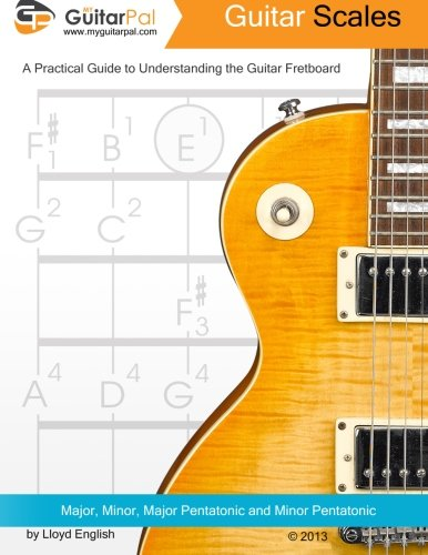 Guitar Scales: A Practical Guide to Understanding the Guitar Fretboard (Volume 1)