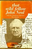 That Wild Fellow John Neal and the American Literary Revolution, Benjamin Lease, 0226469697