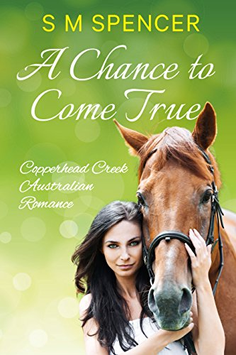 A Chance to Come True (Copperhead Creek - Australian Romance Book 1) by [Spencer, S M]