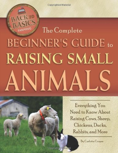 The Complete Beginners Guide to Raising Small Animals: Everything You Need to Know About Raising Cows, Sheep, Chickens, Ducks, Rabbits, and More (Back-To-Basics) (Back to Basics Farming) (Animal Care Small)