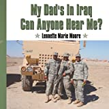 My Dad's in Iraq Can Anyone Hear Me?, Lennette Marie Moore, 1425996094