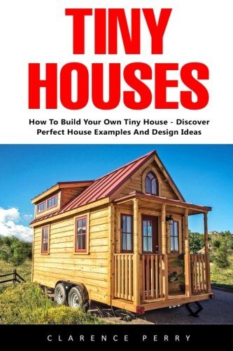 Tiny Houses: How To Build Your Own Tiny House - Discover Perfect House Examples And Design Ideas! (Tiny Homes, Shipping Container Homes, Little Houses)