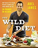 Wild Diet, The : Get Back to Your Roots, Burn Fat, and Drop Up to 20 Pounds in 40 Days by Abel James (June 4, 2015) Hardcover