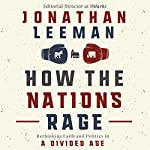 How the Nations Rage: Rethinking Faith and Politics in a Divided Age   Jonathan Leeman