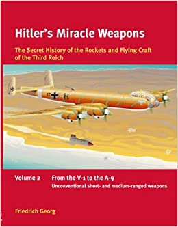 Hitler's Miracle Weapons Volume 2: The Secret History of the Rockets and Flying Craft of the Third Reich Volume 2: From the V-1 to the A-9, Unconventional Short- and Medium-Ranged Weapons
