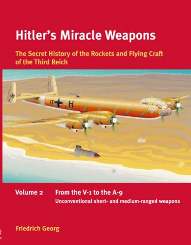 Read Online Hitler's Miracle Weapons: The Secret History of the Rockets and Flying Crafts of the Third Reich: Volume 2: From the V-1 to the A-9; Unconventional short- and medium-range weapons ebook