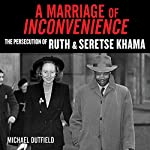 A Marriage of Inconvenience: The Persecution of Ruth and Seretse Khama | Michael Dutfield
