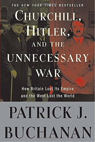"Churchill, Hitler, and ""The Unnecessary War"": How Britain Lost Its Empire and the West Lost the World [Patrick J. Buchanan] (Tapa Blanda)"