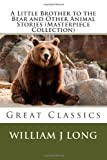 A Little Brother to the Bear and Other Animal Stories (Masterpiece Collection), William J. Long, 1493681338