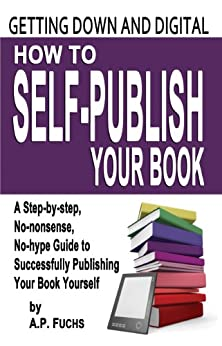 Getting Down and Digital: How to Self-publish Your Book - A Step-by-step, No-nonsense, No-hype Guide to Successfully Publishing Your Book Yourself by [Fuchs, A.P.]